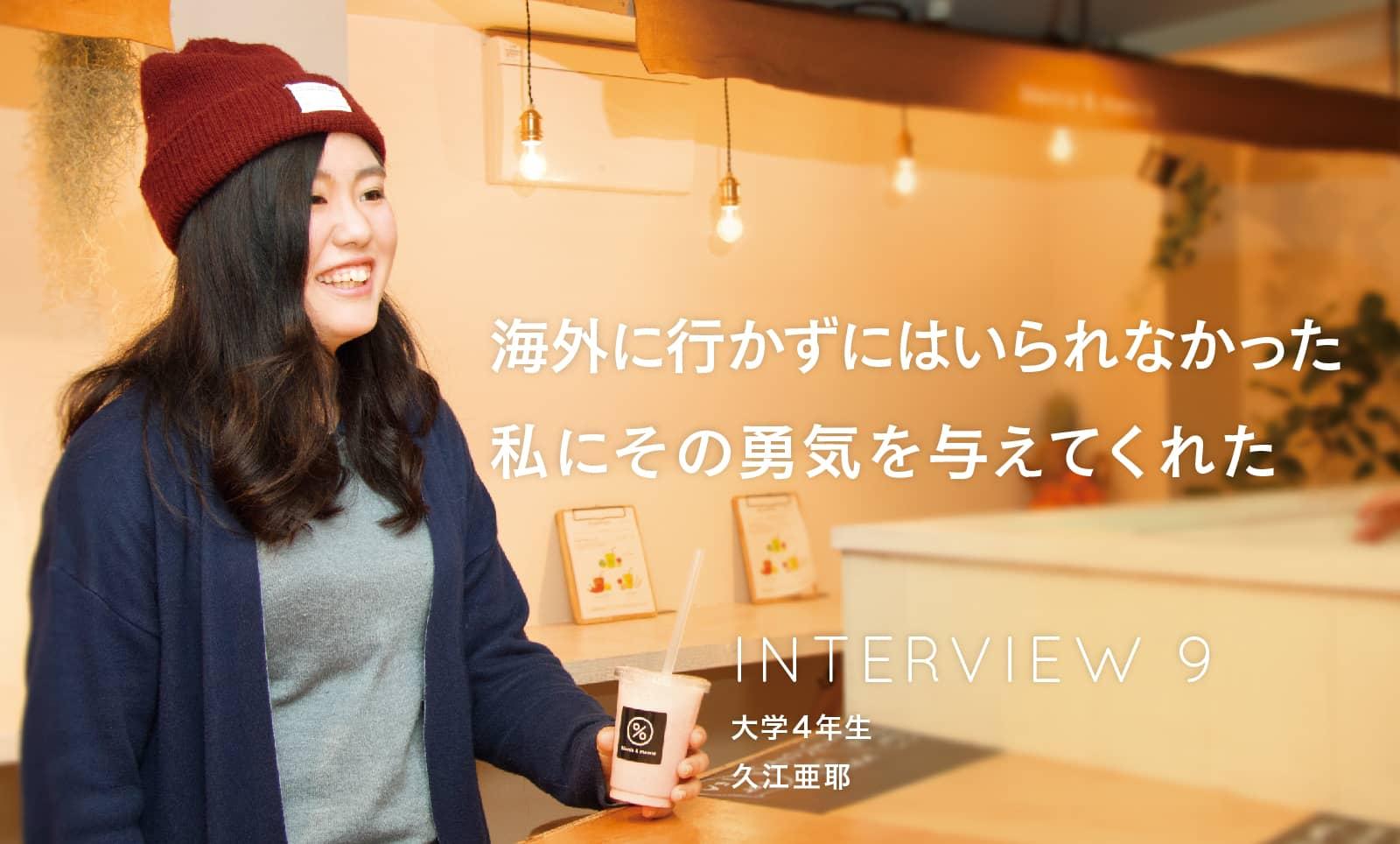 INTERVIEW 07 大学4年生 久江 亜耶 さん